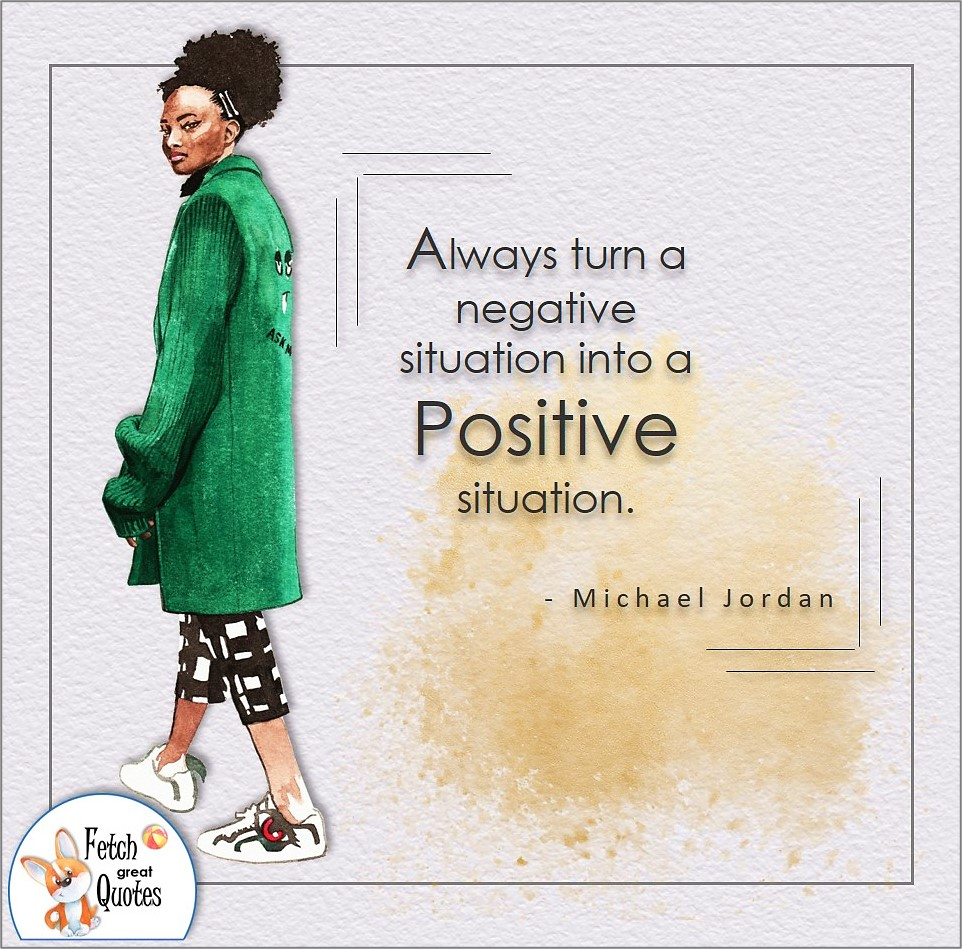 Always turn a negative situation into a positive situation., Michael Jordan quote, Positive mindset, positive quotes, positive vibes, uplifting quotes, positive life, sage advice, positive thinking, positive quotes about life, words of encouragement, sage advice