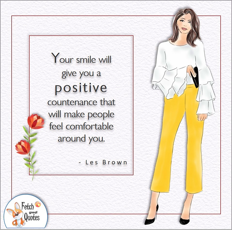 Your smile will give you a positive countenance that will make people feel comfortable around you. , Les Brown quote, Positive mindset, positive quotes, positive vibes, uplifting quotes, positive life, sage advice, positive thinking, positive quotes about life, words of encouragement, sage advice