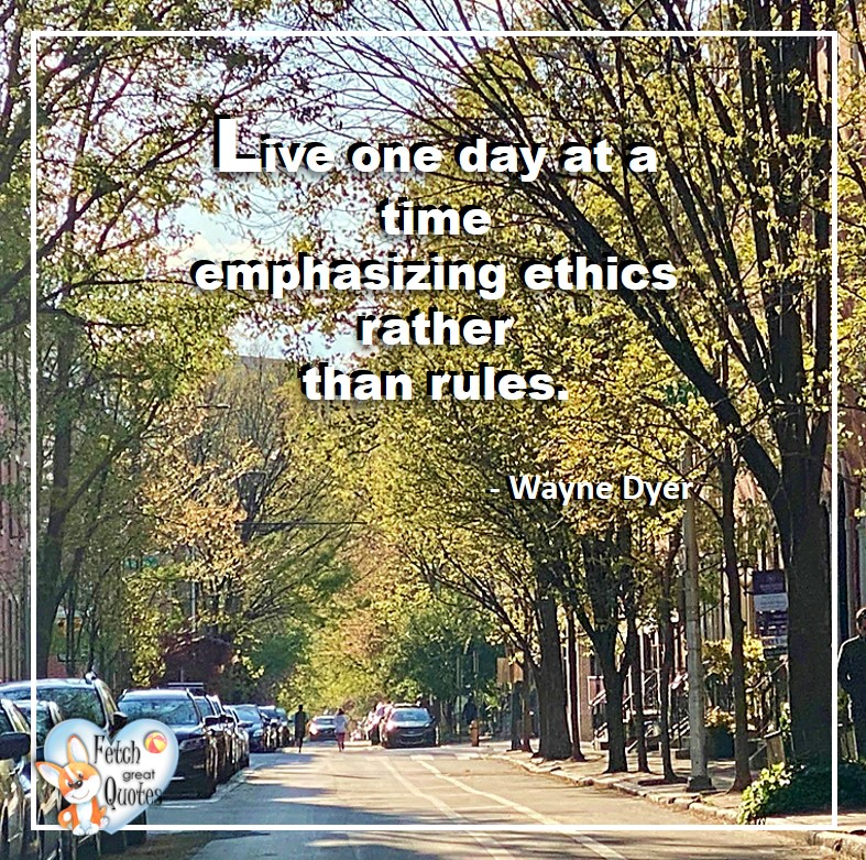 Wayne Dyer Quotes, Self-Development, Spiritual Development, Inspirational Quotes, Inspirational photo, Motivational Quotes, Motivational Photos, Live one day at a time emphasing ethics rather than rules. - Wayne Dyer