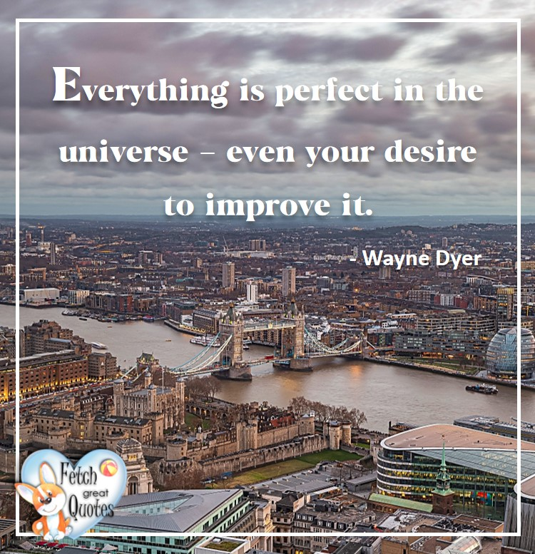 Wayne Dyer Quotes, Self-Development, Spiritual Development, Inspirational Quotes, Inspirational photo, Motivational Quotes, Motivational Photos, Everything is perfect in the universe - even your desire to improve it. - Wayne Dyer