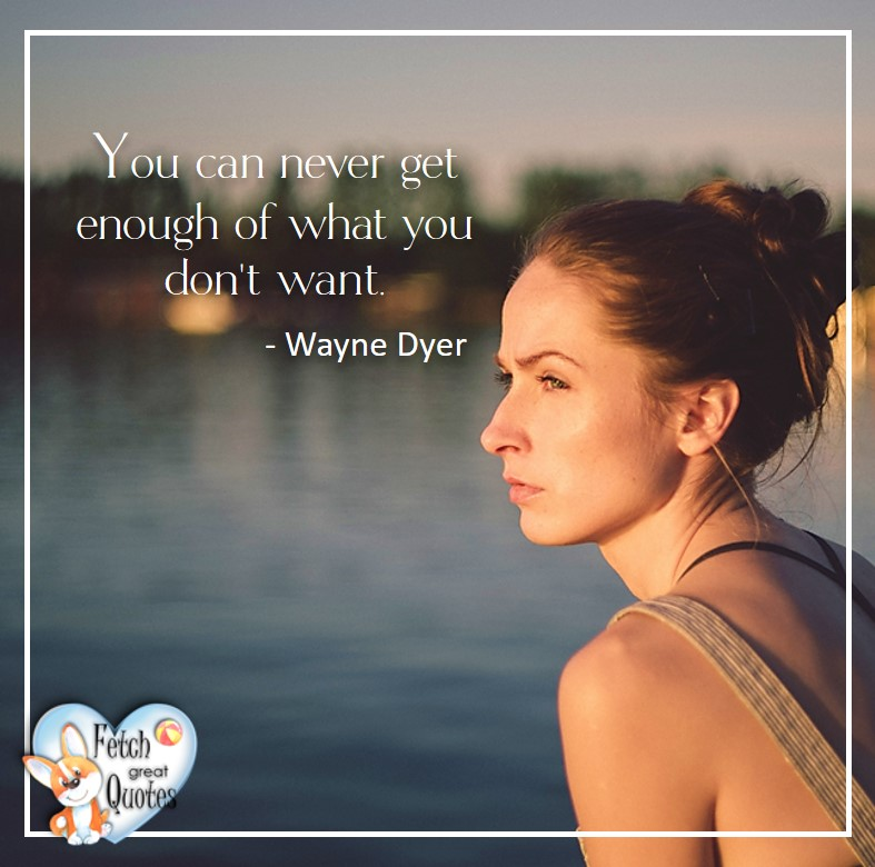 Wayne Dyer Quotes, Self-Development, Spiritual Development, Inspirational Quotes, Inspirational photo, Motivational Quotes, Motivational Photos, You can never get enough of what you don't want. - Wayne Dyer