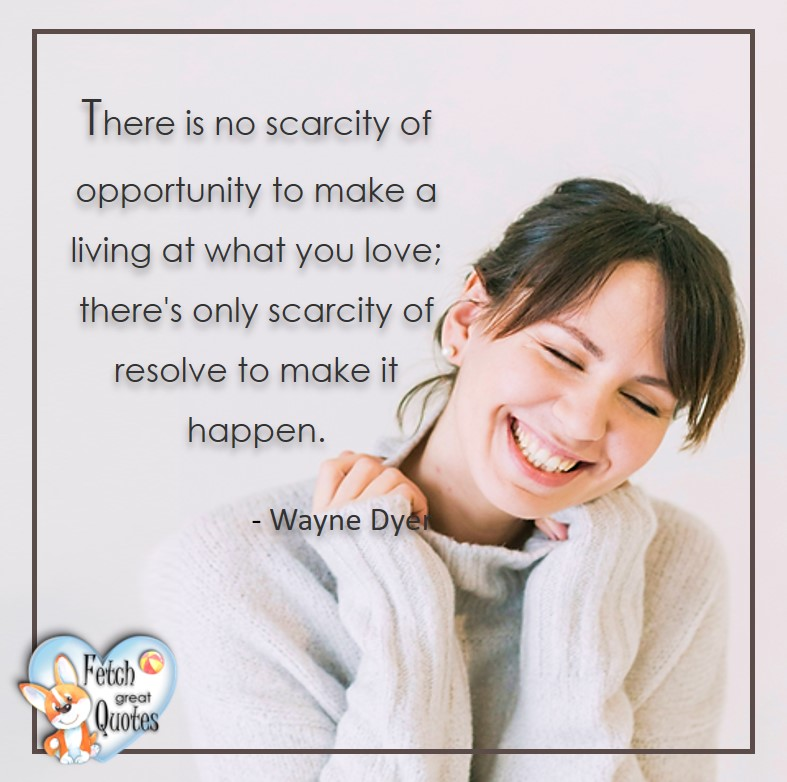 Wayne Dyer Quotes, Self-Development, Spiritual Development, Inspirational Quotes, Inspirational photo, Motivational Quotes, Motivational Photos, There is no scarcity of opportunity to make a living at what you love; ther's only scarcity of resolve to make it happen. - Wayne Dyer