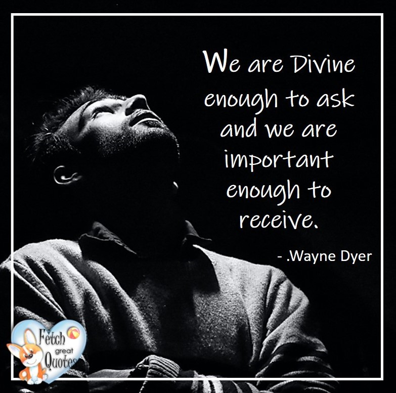 Wayne Dyer Quotes, Self-Development, Spiritual Development, Inspirational Quotes, Inspirational photo, Motivational Quotes, Motivational Photos, We are divind enough to ask and we are important enough to receive. - Wayne Dyer