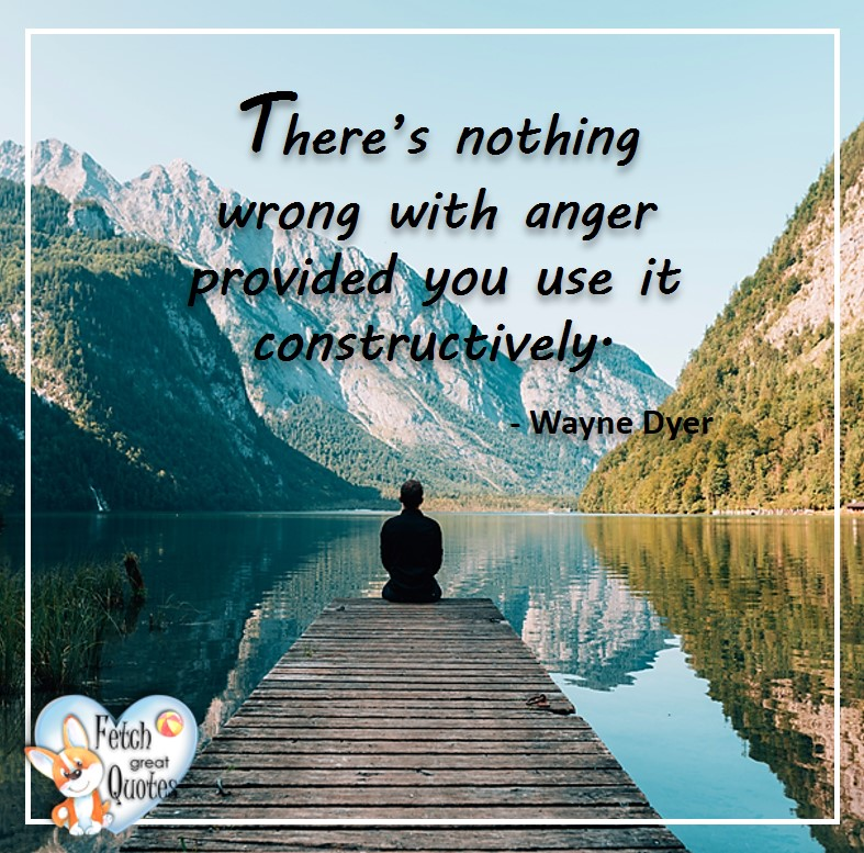 Wayne Dyer Quotes, Self-Development, Spiritual Development, Inspirational Quotes, Inspirational photo, Motivational Quotes, Motivational Photos, There's nothing wrong with anger provided you use it constructively. - Wayne Dyer
