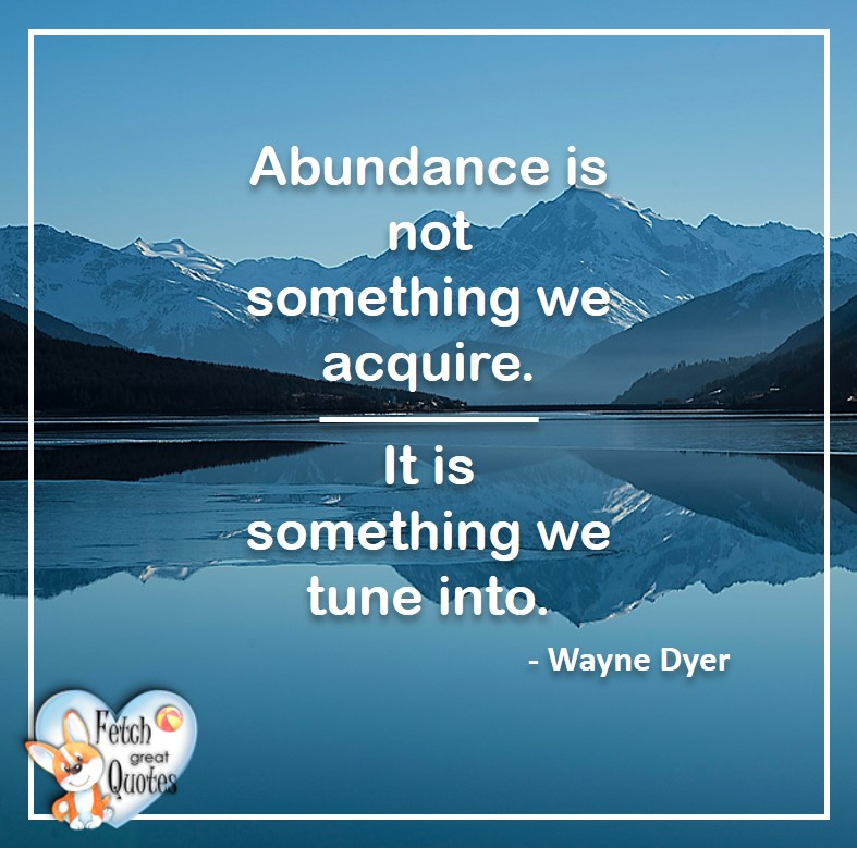 Wayne Dyer Quotes, Self-Development, Spiritual Development, Inspirational Quotes, Inspirational photo, Motivational Quotes, Motivational Photos, Abundance is not something we acquire. It is something we tune into. - Wayne Dyer
