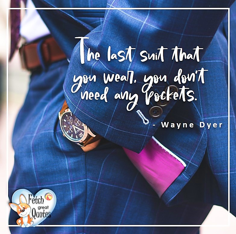 Wayne Dyer Quotes, Self-Development, Spiritual Development, Inspirational Quotes, Inspirational photo, Motivational Quotes, Motivational Photos, The last suit that you wear, you don't need any pockets. - Wayne Dyer