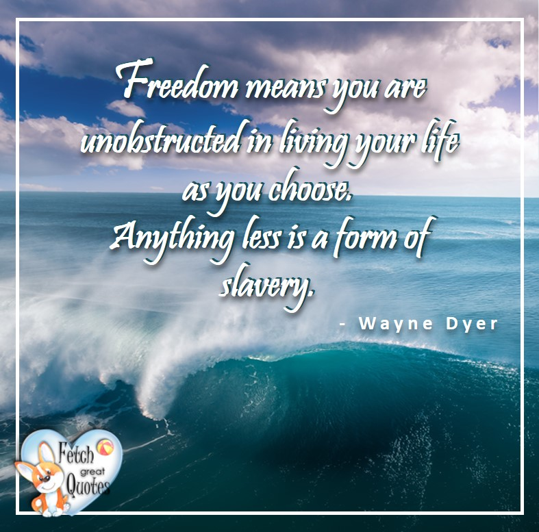 Wayne Dyer Quotes, Self-Development, Spiritual Development, Inspirational Quotes, Inspirational photo, Motivational Quotes, Motivational Photos, Freedom means you are unobstructed in living your life as you choose. Anything less is a form of slavery. - Wayne Dyer