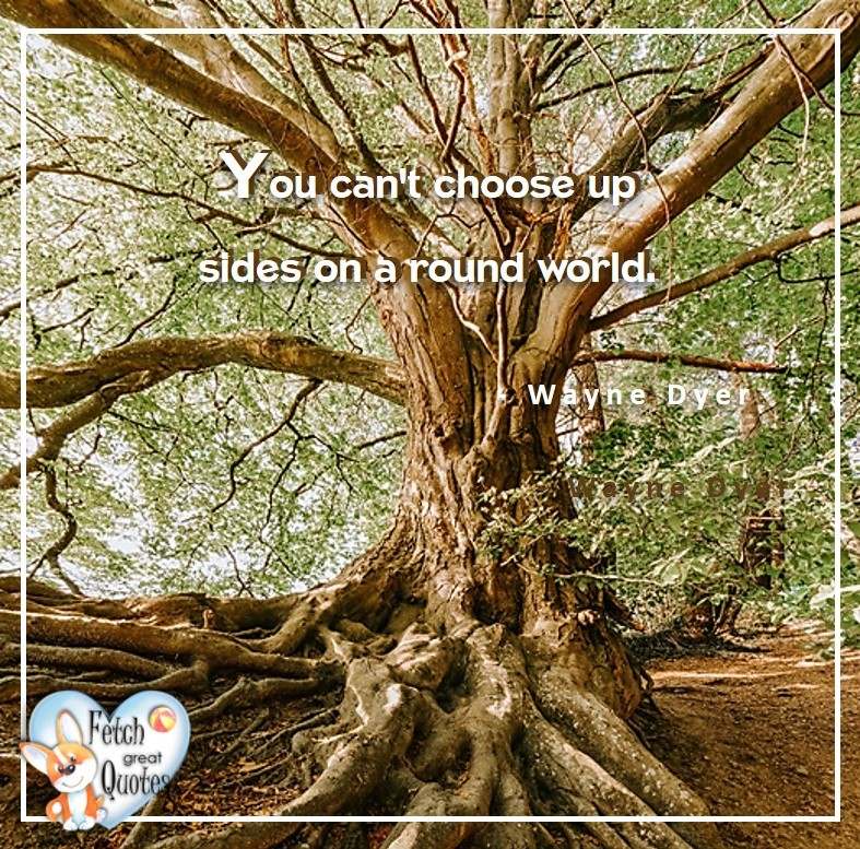 Wayne Dyer Quotes, Self-Development, Spiritual Development, Inspirational Quotes, Inspirational photo, Motivational Quotes, Motivational Photos, You can't choose up sides on a round world. - Wayne Dyer