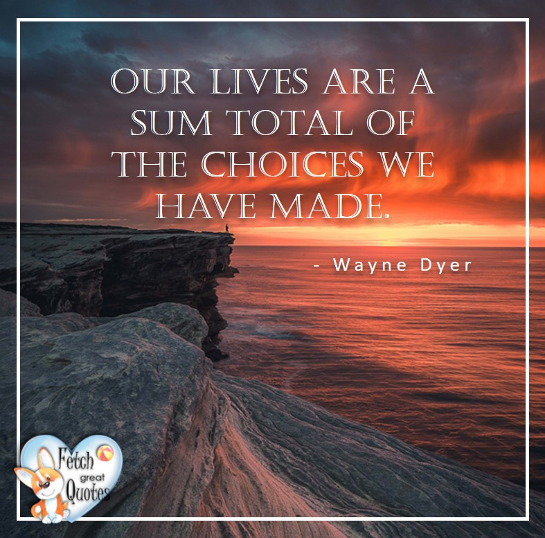 Wayne Dyer Quotes, Self-Development, Spiritual Development, Inspirational Quotes, Inspirational photo, Motivational Quotes, Motivational Photos, Our lives are a sum total of the choices we have made. - Wayne Dyer