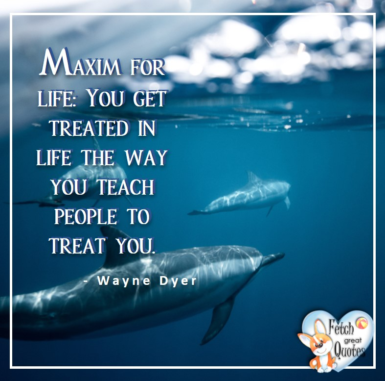Wayne Dyer Quotes, Self-Development, Spiritual Development, Inspirational Quotes, Inspirational photo, Motivational Quotes, Motivational Photos, Maxim for life; You get treated i life the way you teach people to treat you. - Wayne Dyer