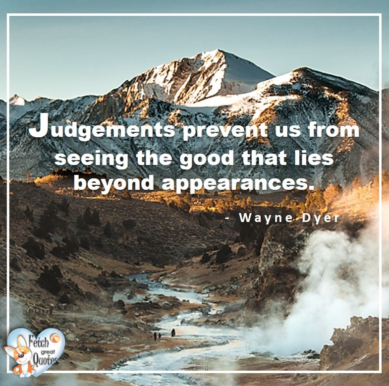 Wayne Dyer Quotes, Self-Development, Spiritual Development, Inspirational Quotes, Inspirational photo, Motivational Quotes, Motivational Photos, Judgements prevent us from seeing the good that lies beyond appearances. - Wayne Dyer