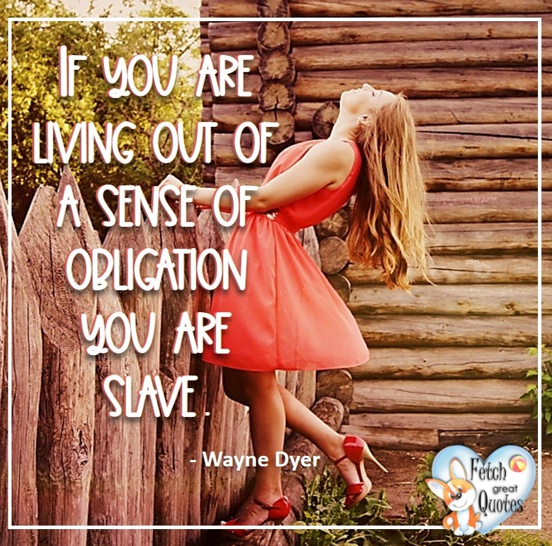 Wayne Dyer Quotes, Self-Development, Spiritual Development, Inspirational Quotes, Inspirational photo, Motivational Quotes, Motivational Photos, If you are living out of a sense of obligation you are a slave. - Wayne Dyer