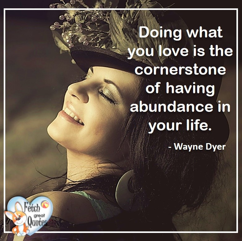 Wayne Dyer Quotes, Self-Development, Spiritual Development, Inspirational Quotes, Inspirational photo, Motivational Quotes, Motivational Photos, Doing what you love is the cornerstone of having abundance in your life. -Wayne Dyer