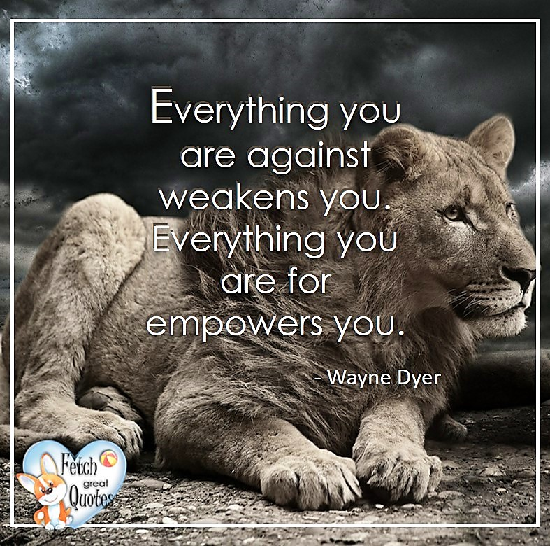 Wayne Dyer Quotes, Self-Development, Spiritual Development, Inspirational Quotes, Inspirational photo, Motivational Quotes, Motivational Photos, Everything you are against weakens you. Everything you are for empowers you. - Wayne Dyer