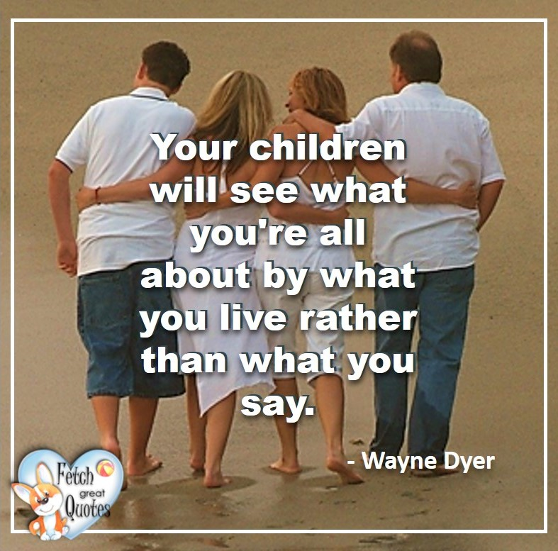 Wayne Dyer Quotes, Self-Development, Spiritual Development, Inspirational Quotes, Inspirational photo, Motivational Quotes, Motivational Photos, Your children will see what you're all about by what you live rather than what you say. -Wayne Dyer