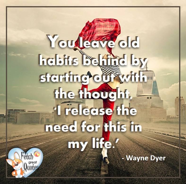"Wayne Dyer Quotes, Self-Development, Spiritual Development, Inspirational Quotes, Inspirational photo, Motivational Quotes, Motivational Photos, You leave old habits behind by starting out with the thought, ""I release the need for this in my life."" - Wayne Dyer"