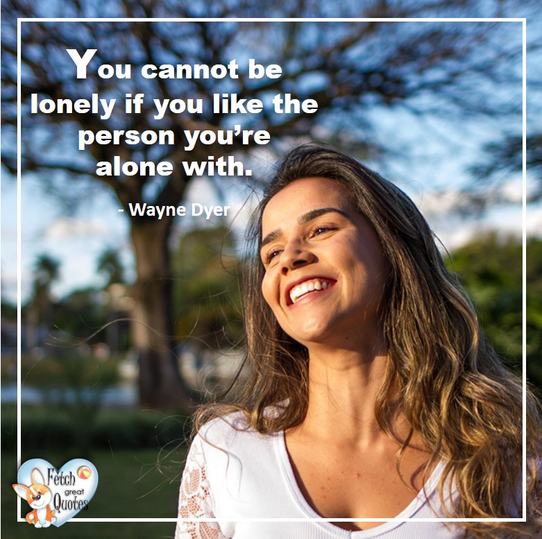 Wayne Dyer Quotes, Self-Development, Spiritual Development, Inspirational Quotes, Inspirational photo, Motivational Quotes, Motivational Photos, You cannot be lonely if you like the person you're alone with. - Wayne Dyer