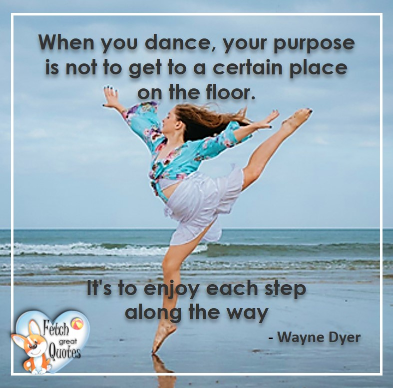 Wayne Dyer Quotes, Self-Development, Spiritual Development, Inspirational Quotes, Inspirational photo, Motivational Quotes, Motivational Photos, When you dance, your purpose is not to get to a certain place on the floor. It's to enjoy each step along the way. - Wayne Dyer, Wayne Dyer Quotes, Self-Development, Spiritual Development, Inspirational Quotes, Inspirational photo, Motivational Quotes, Motivational Photos