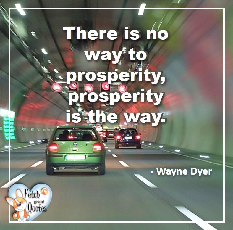 Wayne Dyer Quotes, Self-Development, Spiritual Development, Inspirational Quotes, Inspirational photo, Motivational Quotes, Motivational Photos,There is no way to prosperity, prosperity is the way. - Wayne Dyer
