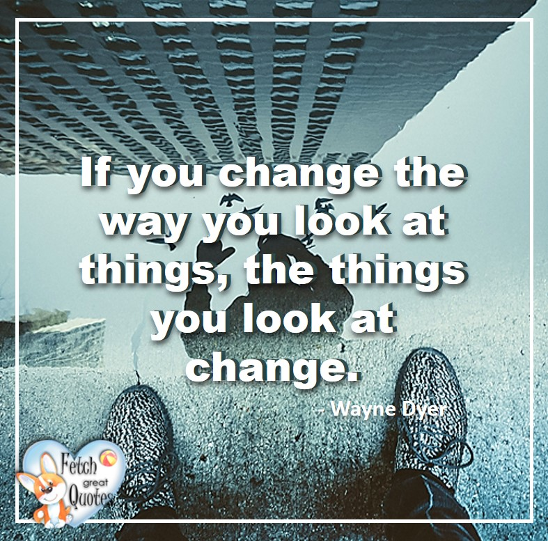 Wayne Dyer Quotes, Self-Development, Spiritual Development, Inspirational Quotes, Inspirational photo, Motivational Quotes, Motivational Photos,If you change the way you look at things, the things you look at change. - Wayne Dyer