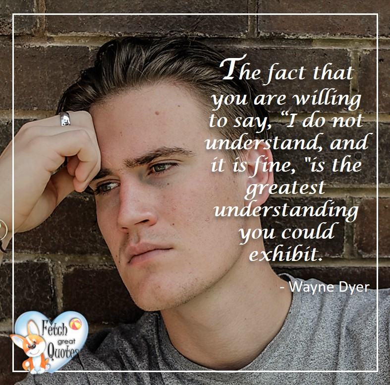 "The fact that you are willing to say, ""I do not understand, and it is fine,"" is the greatest understanding you could exhibit - Wayne Dyer, Wayne Dyer Quotes, Self-Development, Spiritual Development, Inspirational Quotes, Inspirational photo, Motivational Quotes, Motivational Photos,"