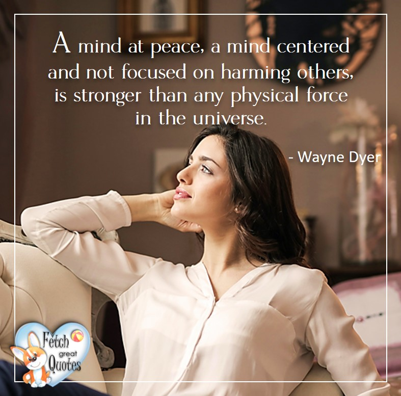 A mind a peace, a mind centered and not focused on harming others, is stronger than any physical force in the universe. - Wayne Dyer, Wayne Dyer Quotes, Self-Development, Spiritual Development, Inspirational Quotes, Inspirational photo, Motivational Quotes, Motivational Photos