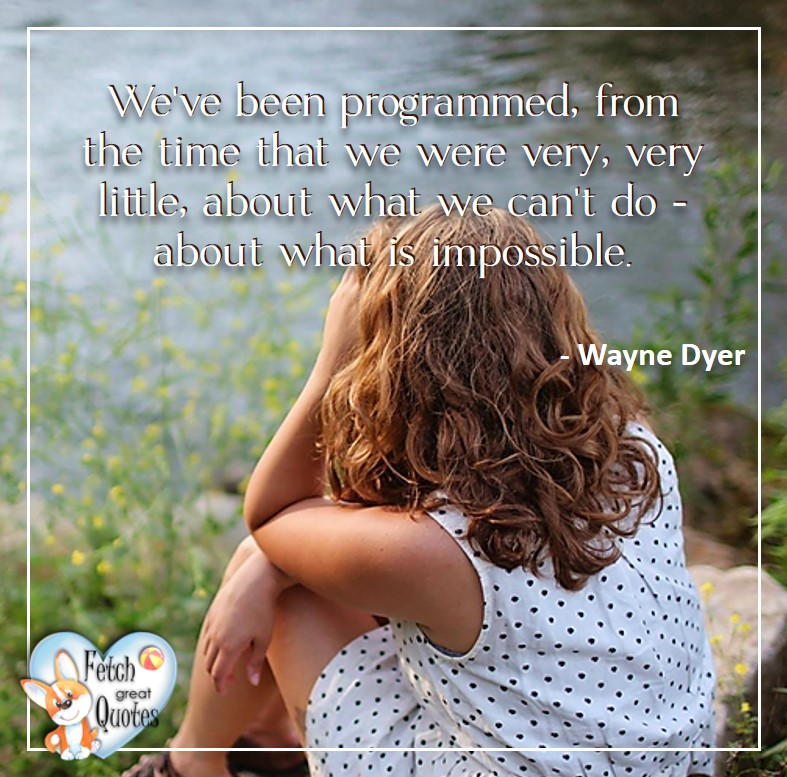 We've been programmed, from the time that we were very, very, little about what we can't do and what is impossible. - Wayne Dyer