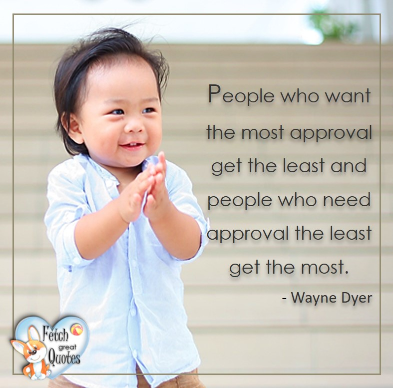 People who want the most approval get the least and people who need approval least get the most. - Wayne Dyer, Wayne Dyer Quotes, Self-Development, Spiritual Development, Inspirational Quotes, Inspirational photo, Motivational Quotes, Motivational Photos