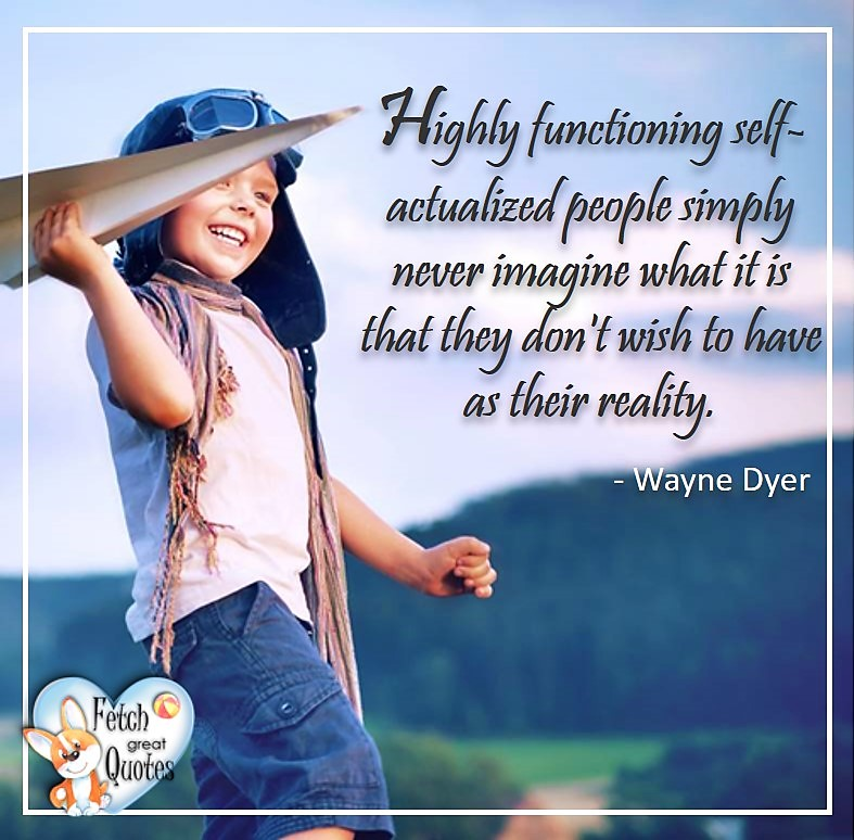 Wayne Dyer Quotes, Self-Development, Spiritual Development, Inspirational Quotes, Inspirational photo, Motivational Quotes, Motivational Photos, Highly functioning self-actualized people simply never imagine what it is they don't wish to have as their reality. - Wayne Dyer