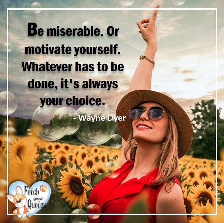 Wayne Dyer Quotes, Self-Development, Spiritual Development, Inspirational Quotes, Inspirational photo, Motivational Quotes, Motivational Photos, Be miserable. Or motivate yourself. Whatever has to be done, it's always your choice. -Wayne Dyer