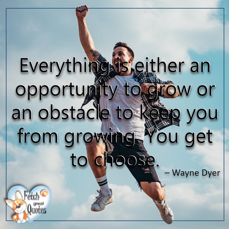 Wayne Dyer Quotes, Self-Development, Spiritual Development, Inspirational Quotes, Inspirational photo, Motivational Quotes, Motivational Photos, Everything is either an opportunity to grow or an obstacle to keep you from growing. Yu get to choose. -Wayne Dyer