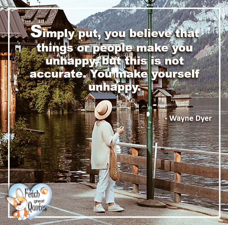 Wayne Dyer Quotes, Self-Development, Spiritual Development, Inspirational Quotes, Inspirational photo, Motivational Quotes, Motivational Photos, Simply put, you believe that things or people make you unhappy, but this is not accurate. You make yourself unhappy. - Wayne Dyer