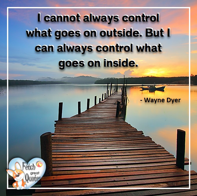 Wayne Dyer Quotes, Self-Development, Spiritual Development, Inspirational Quotes, Inspirational photo, Motivational Quotes, Motivational Photos, I cannot always control what goes on outside. But I can always control what goes on inside. - Wayne Dyer