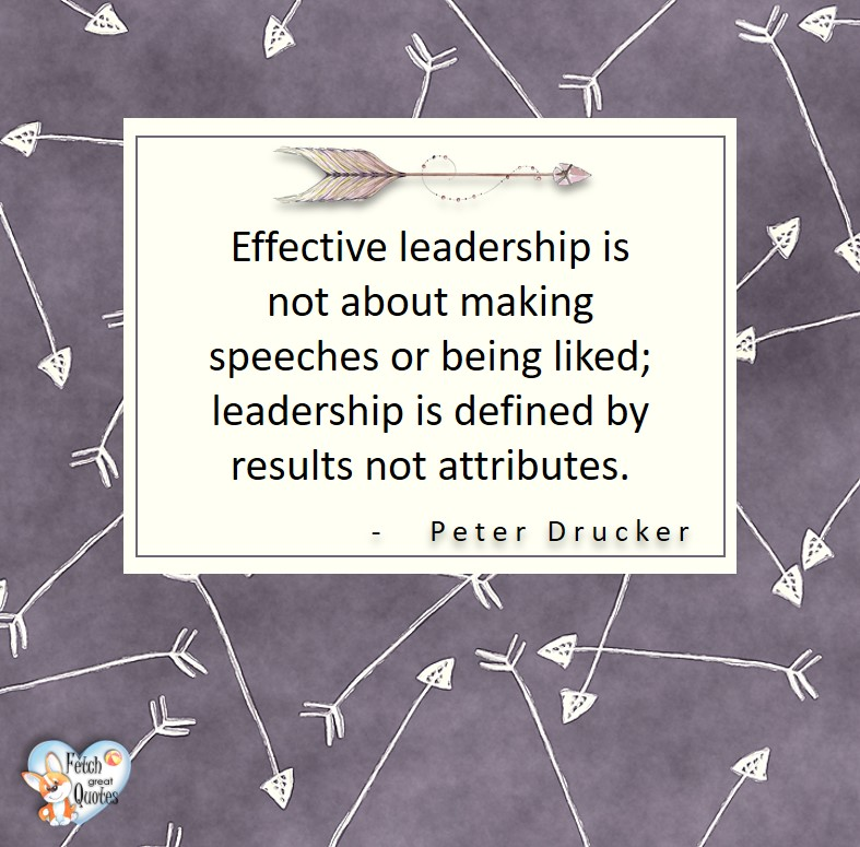 Effective leadership is not about making speeches or being liked; leadership is defined by results not attributes. - Peter Drucker, Leadership quotes, illustrated leadership quote, leadership photo quote
