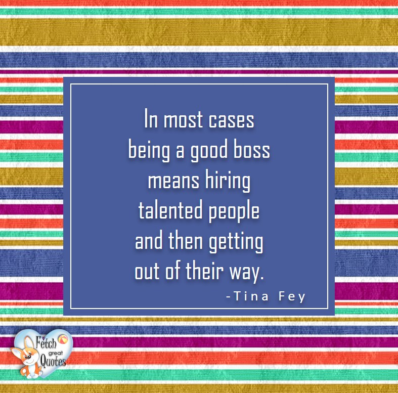 In most cases being a good boss means hiring talented people and then getting out of their way. - Tina Fey, Leadership quotes, illustrated leadership quote, leadership photo quote