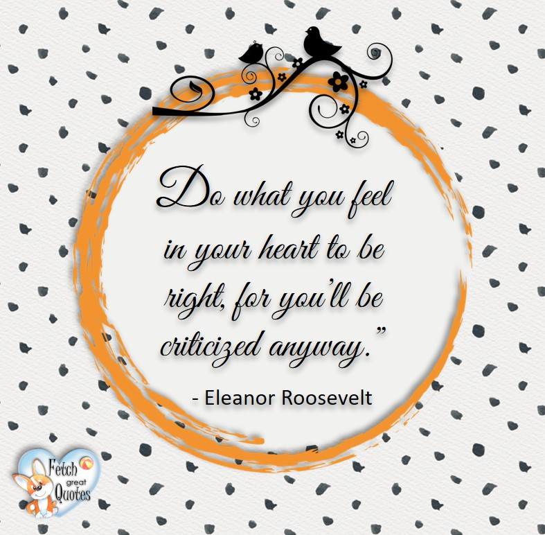 Do what you feel in your heart to be right, for you'll be criticized anyway. - Eleanor Roosevelt, Leadership quotes, illustrated leadership quote, leadership photo quote a
