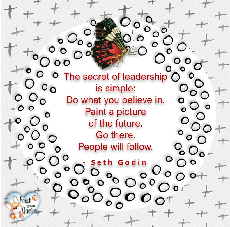 The secret to leadership is simple; Do what you believe in. Paint a picture of the future. Go there. People will follow. - Seth Godin, Leadership quotes, illustrated leadership quote, leadership photo quote