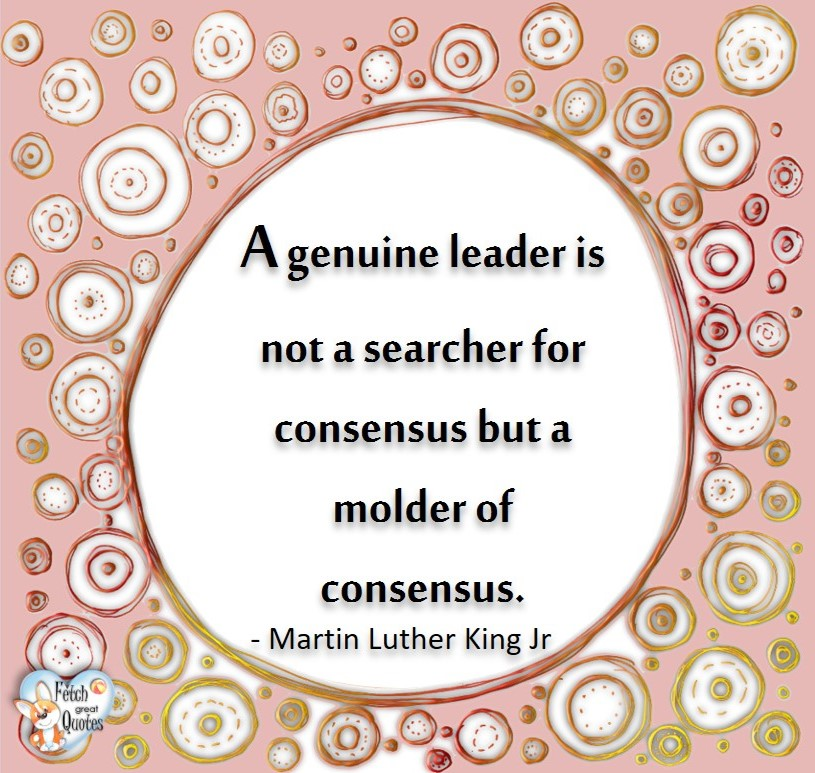 A genuine leader is not a searcher for consensus but a molder of consensus. - Martin Luther King, Jr., Leadership quotes, illustrated leadership quote, leadership photo quote