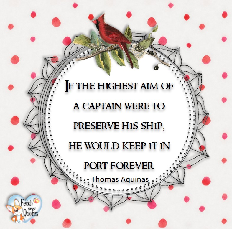 If the highest aim of a captain were to preserve his ship, he would keep it in port forever. - Thomas Aquinas, Leadership quotes, illustrated leadership quote, leadership photo quote
