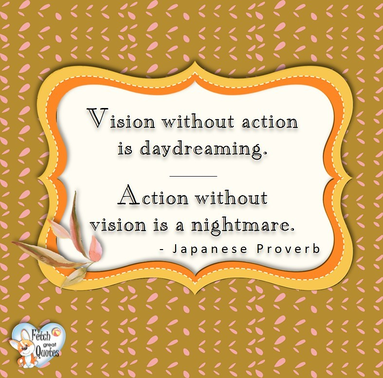 Vision with out action is daydreaming. Action without vision is a nightmare. - Japanese Proverb, Leadership quotes, illustrated leadership quote, leadership photo quote