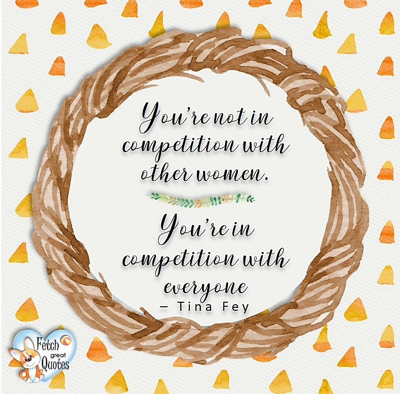 You're not in competition with other women. You're in competition with everyone. - Tina Fey, Leadership quotes, illustrated leadership quote, leadership photo quote