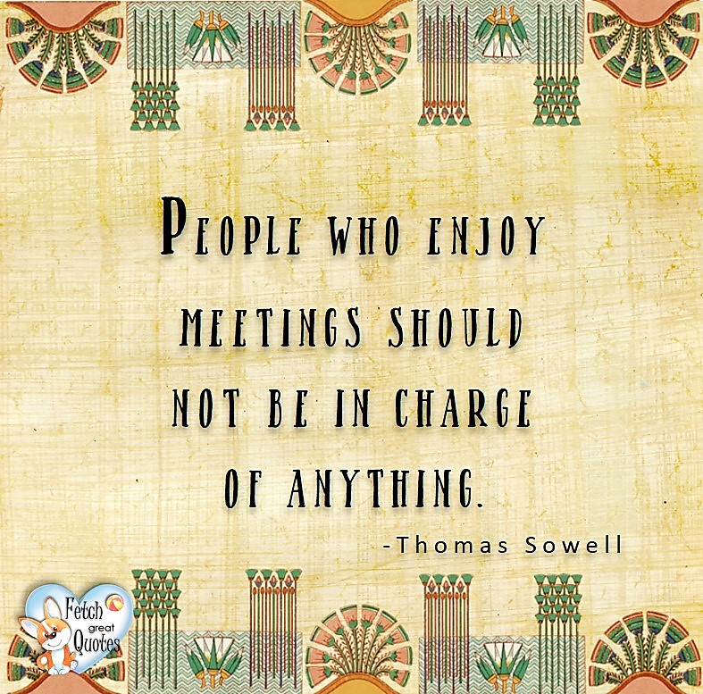 People who enjoy meetings should not be in charge of anything. - Thomas Sowell, Leadership quotes, illustrated leadership quote, leadership photo quote