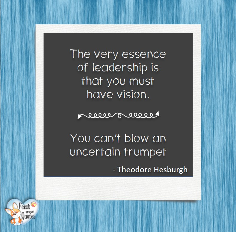 The very essence of leadership is that you must have vision. You can't blow an uncertain trumpet. - Theodore Hesburgh, Leadership quotes, illustrated leadership quote, leadership photo quote