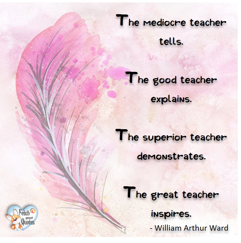 The mediocre teacher tells. The good teacher explains. The superior teacher demonstrated. The great teacher inspires. - William Arthur Ward, Leadership quotes, illustrated leadership quote, leadership photo quote