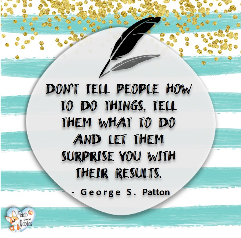Dont tell people how to do things, tell them what to do and let them surprise you with their results. - George S Patton, Leadership quotes, illustrated leadership quote, leadership photo quote