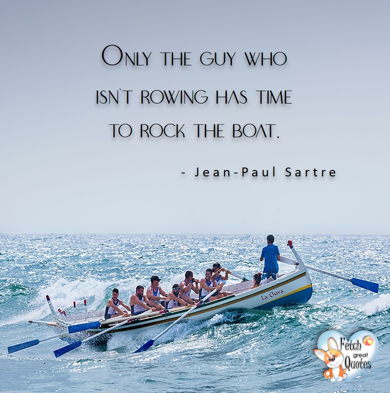 Only the guy who isn't rowing has the time to rock the boat. - Jean Paul Sarte, Leadership quotes, illustrated leadership quote, leadership photo quote