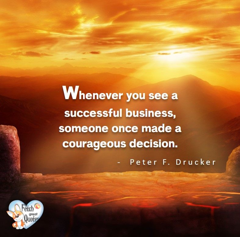 Whenever you see a successful business, someone once made a courageous decision. - Petr F Drucker, Leadership quotes, illustrated leadership quote, leadership photo quote