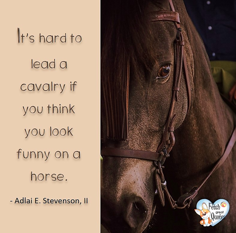 It's hard to lead a calvary if you think you look funny on a horse. - Adlai E Stevenson, II, Leadership quotes, illustrated leadership quote, leadership photo quote