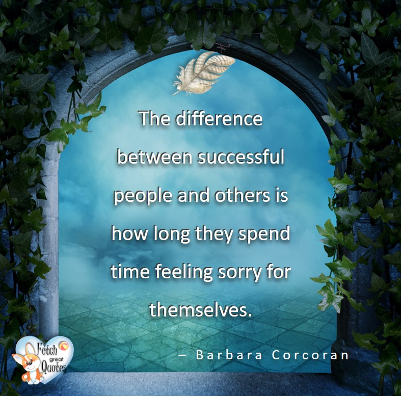 The difference between successful people and others is how long they spend time feeling sorry for themselves. - Barbara Cororan, - Leadership quotes, illustrated leadership quote, leadership photo quote