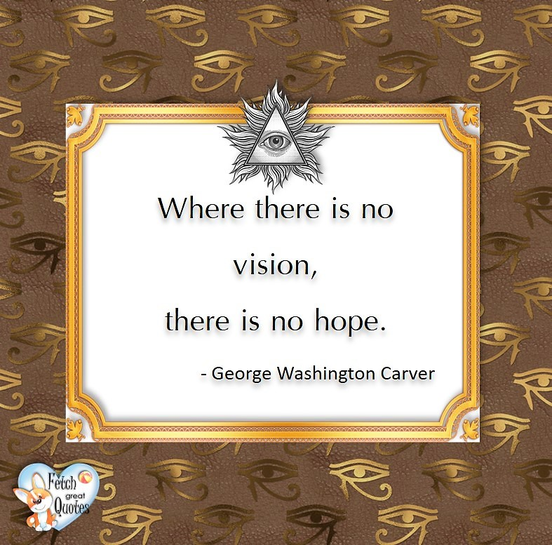 Where there is no vision, there is no hope. -George Washington Carver, Leadership quotes, illustrated leadership quote, leadership photo quote